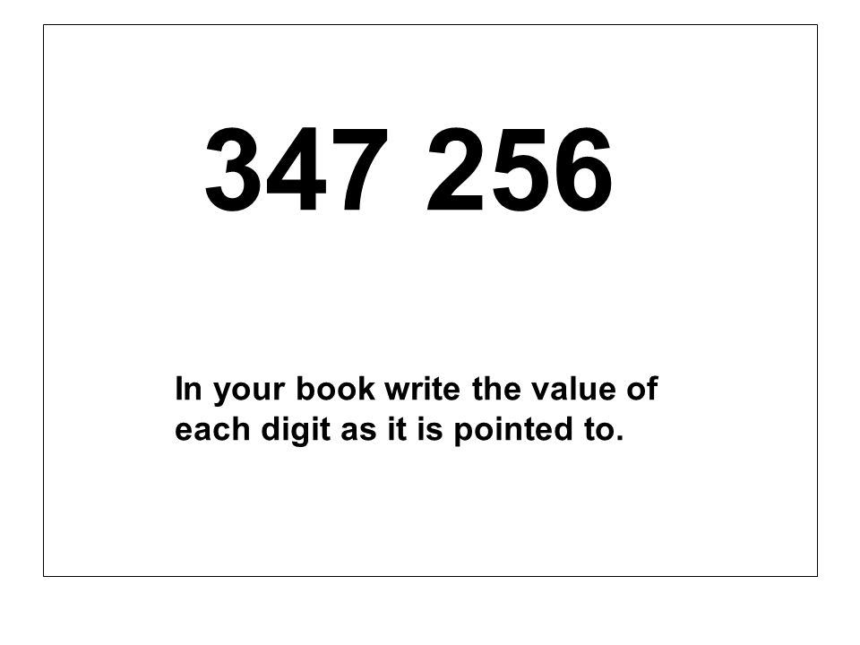 347 256 In your book write the value of each digit as it is pointed to.