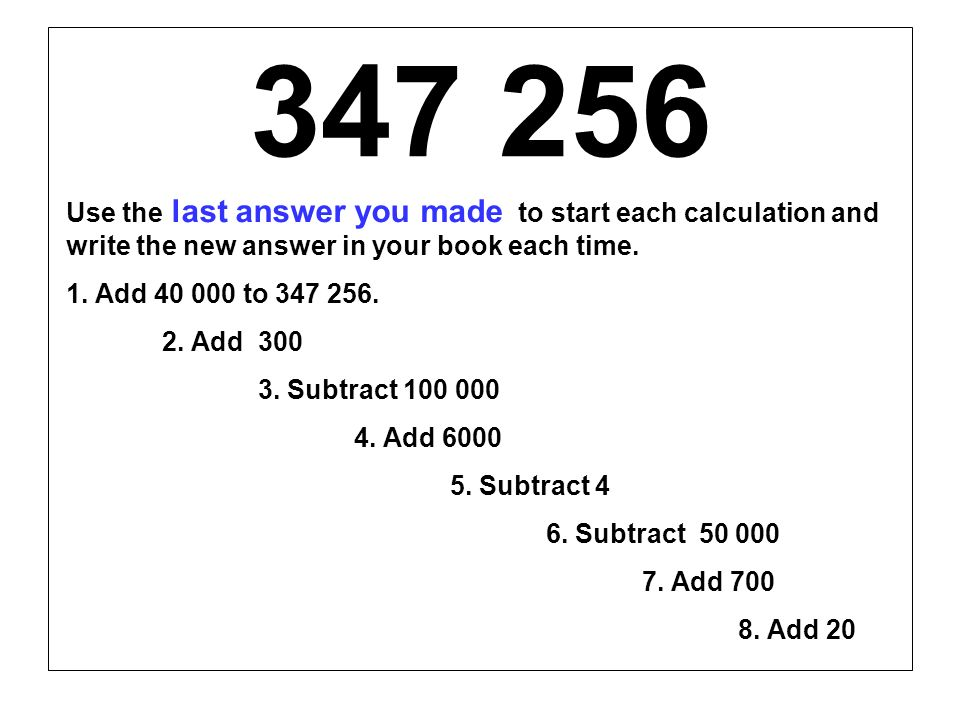 347 256Use the last answer you made to start each calculation and write the new answer in your book each time.