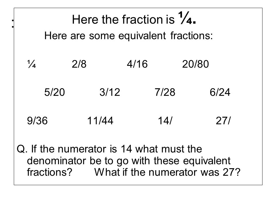 : Here the fraction is ¼. Here are some equivalent fractions: