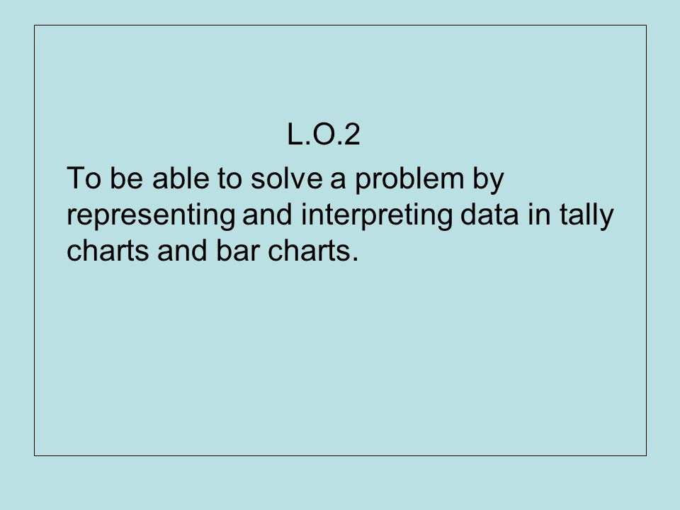 L.O.2 To be able to solve a problem by representing and interpreting data in tally charts and bar charts.