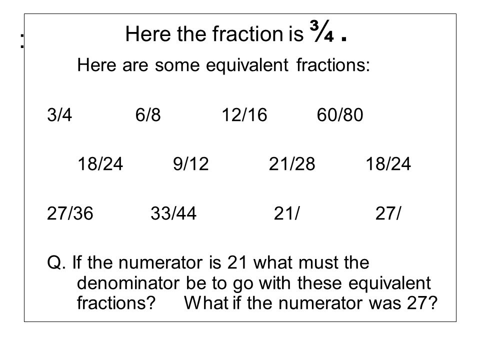 : Here the fraction is ¾ . Here are some equivalent fractions: