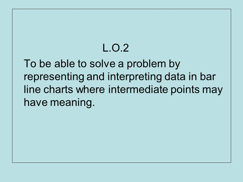 L.O.2 To be able to solve a problem by representing and interpreting data in bar line charts where intermediate points may have meaning.