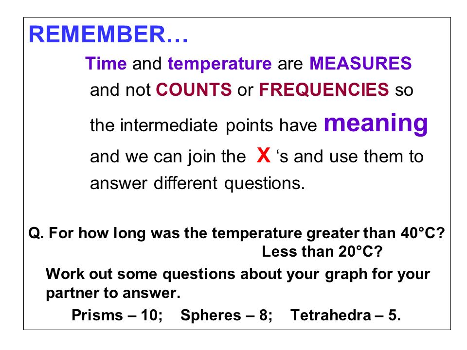 REMEMBER… Time and temperature are MEASURES