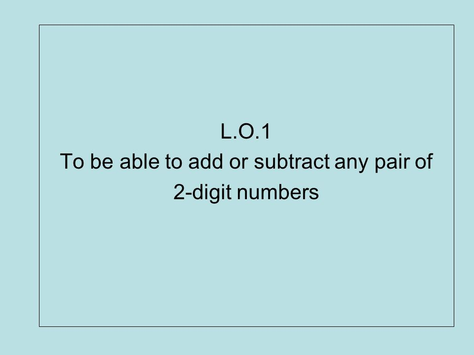 L.O.1 To be able to add or subtract any pair of 2-digit numbers