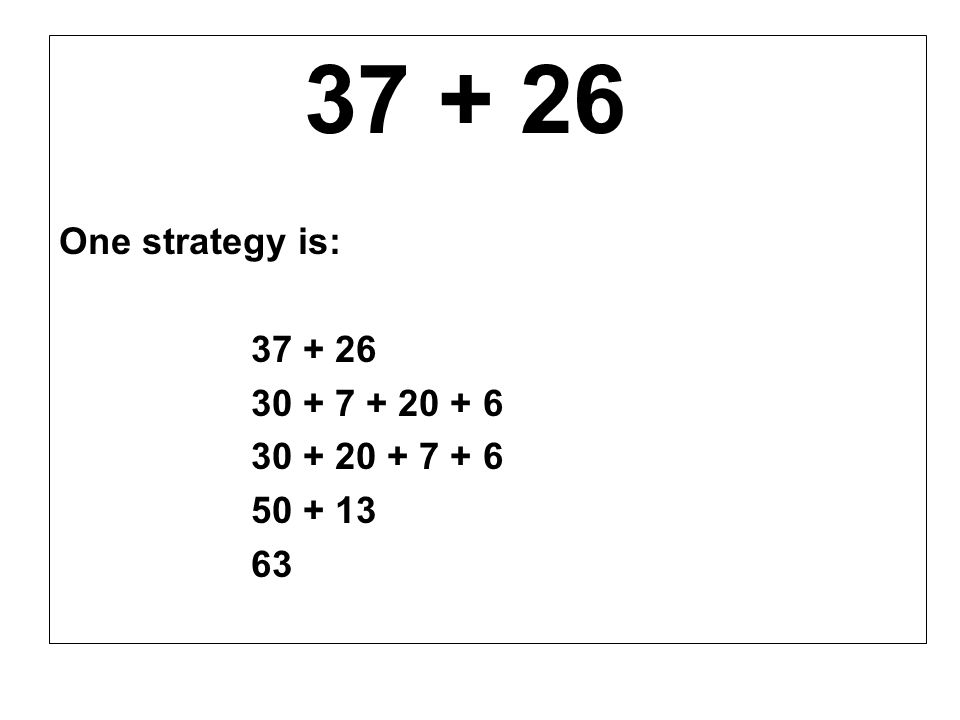 37 + 26 One strategy is: 30 + 7 + 20 + 6 30 + 20 + 7 + 6 50 + 13 63