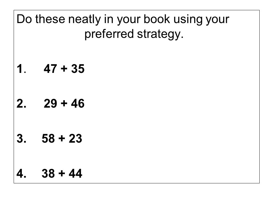 Do these neatly in your book using your preferred strategy.