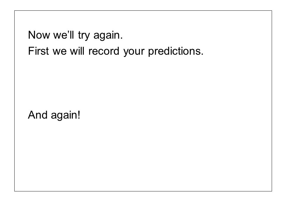 Now we'll try again. First we will record your predictions. And again!