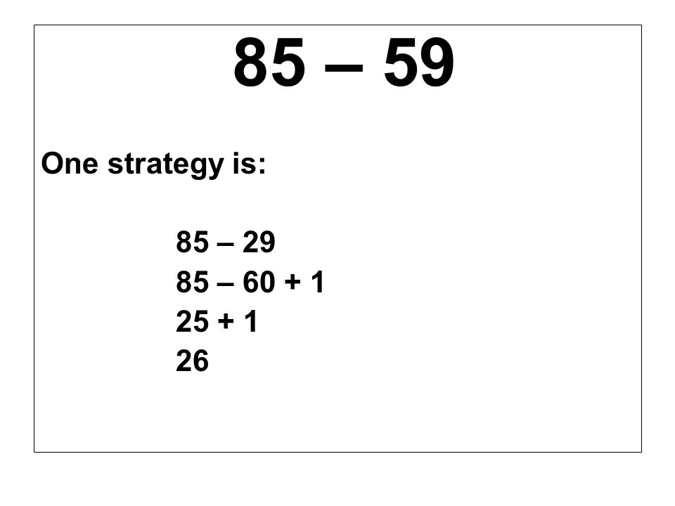 85 – 59 One strategy is: 85 – 29 85 – 60 + 1 25 + 1 26