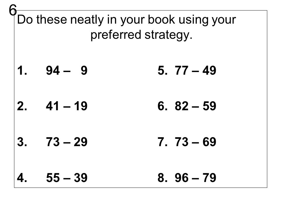 6 Do these neatly in your book using your preferred strategy.