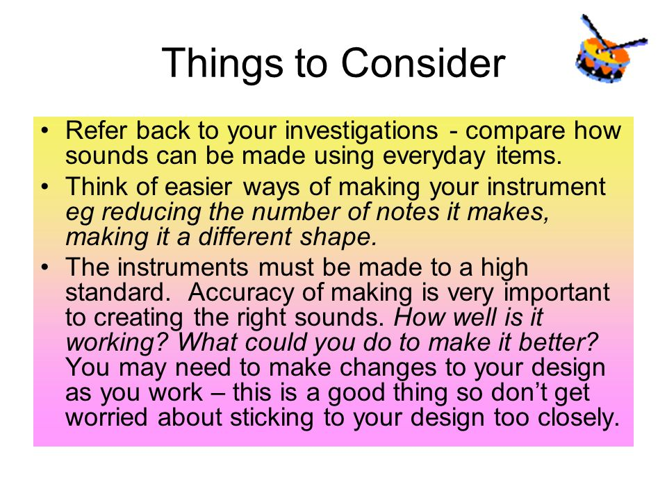 Things to Consider Refer back to your investigations - compare how sounds can be made using everyday items.