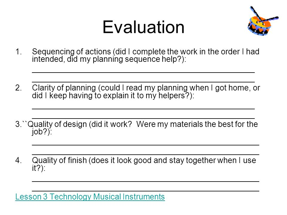 Evaluation Sequencing of actions (did I complete the work in the order I had intended, did my planning sequence help ):