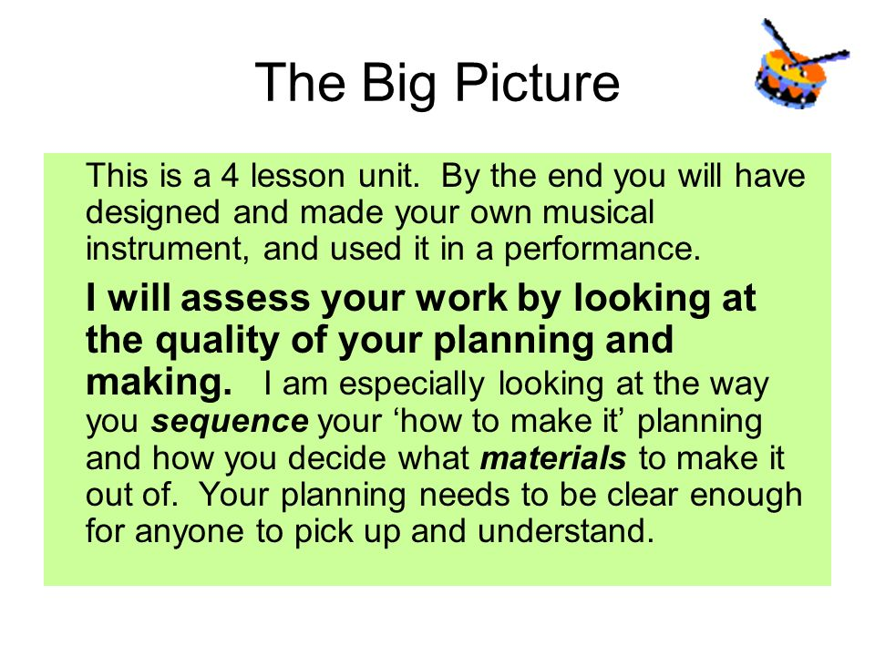 The Big Picture This is a 4 lesson unit. By the end you will have designed and made your own musical instrument, and used it in a performance.