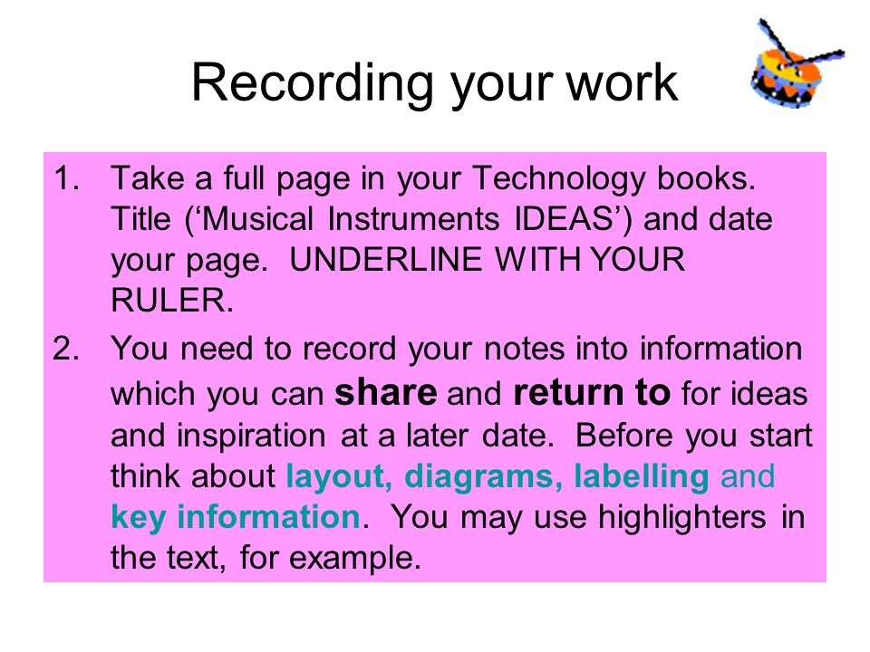 Recording your work Take a full page in your Technology books. Title ('Musical Instruments IDEAS') and date your page. UNDERLINE WITH YOUR RULER.