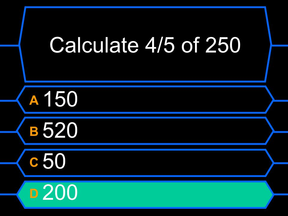 Calculate 4/5 of 250 A 150 B 520 C 50 D 200