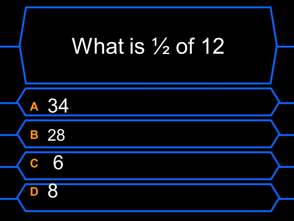 What is ½ of 12 A 34 B 28 C 6 D 8