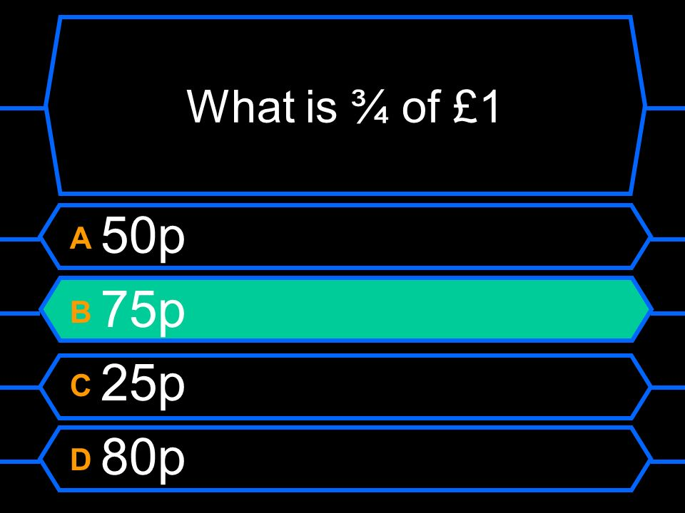 What is ¾ of £1 A 50p B 75p C 25p D 80p