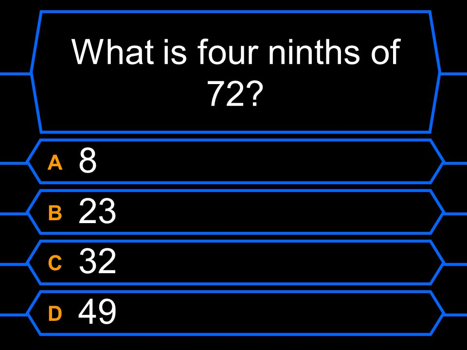 What is four ninths of 72 A 8 B 23 C 32 D 49