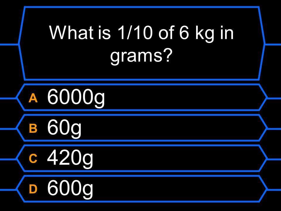 What is 1/10 of 6 kg in grams A 6000g B 60g C 420g D 600g