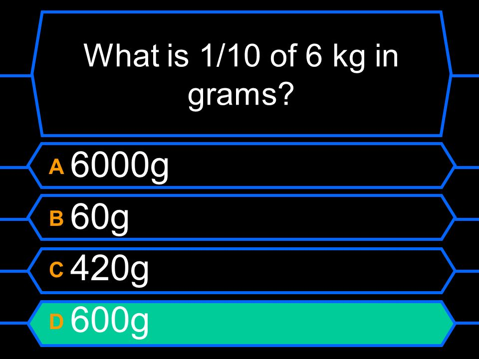 What is 1/10 of 6 kg in grams A 6000g B 60g C 420g D 600g