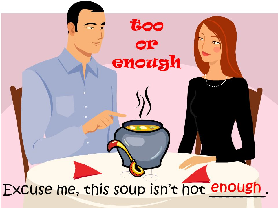 too or enough enough Excuse me, this soup isn't hot ________.