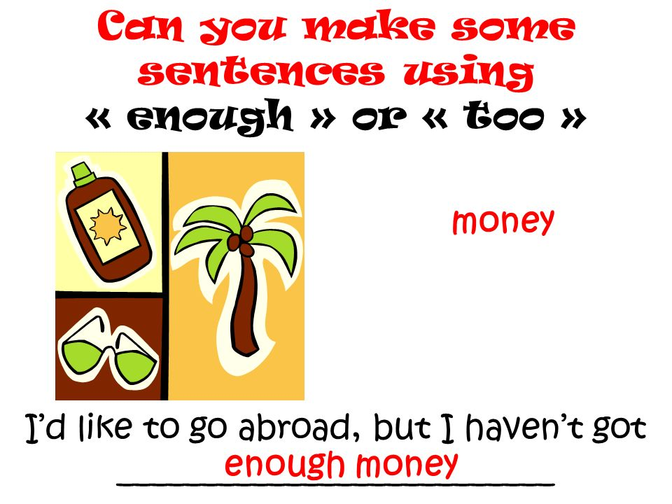 Can you make some sentences using « enough » or « too »