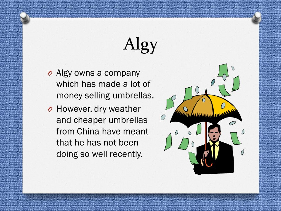 Algy Algy owns a company which has made a lot of money selling umbrellas.
