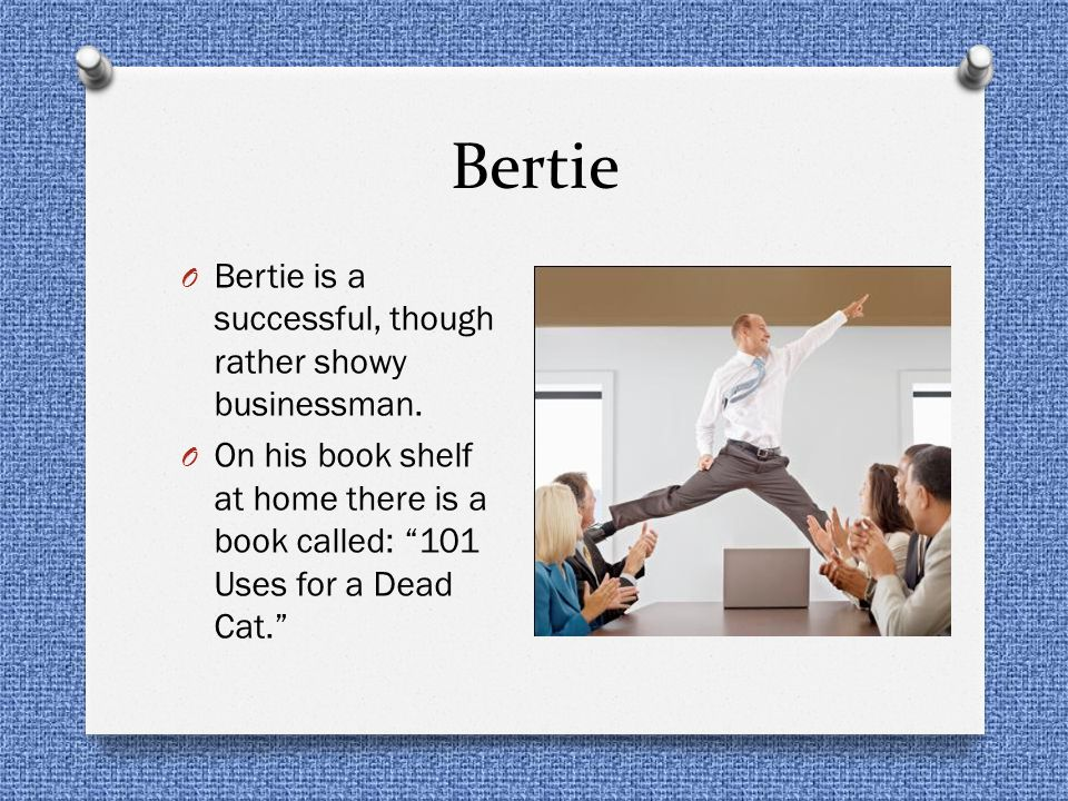 Bertie Bertie is a successful, though rather showy businessman.