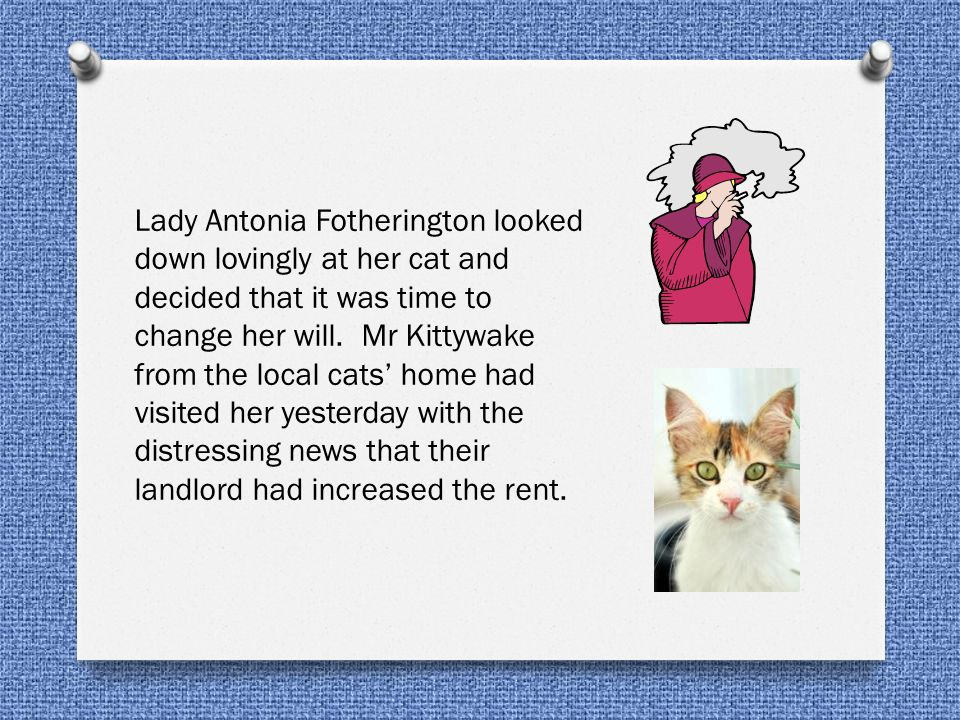 Lady Antonia Fotherington looked down lovingly at her cat and decided that it was time to change her will.