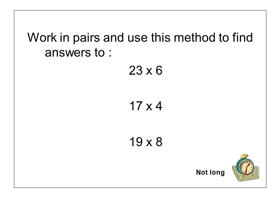 Work in pairs and use this method to find answers to : 23 x 6 17 x 4