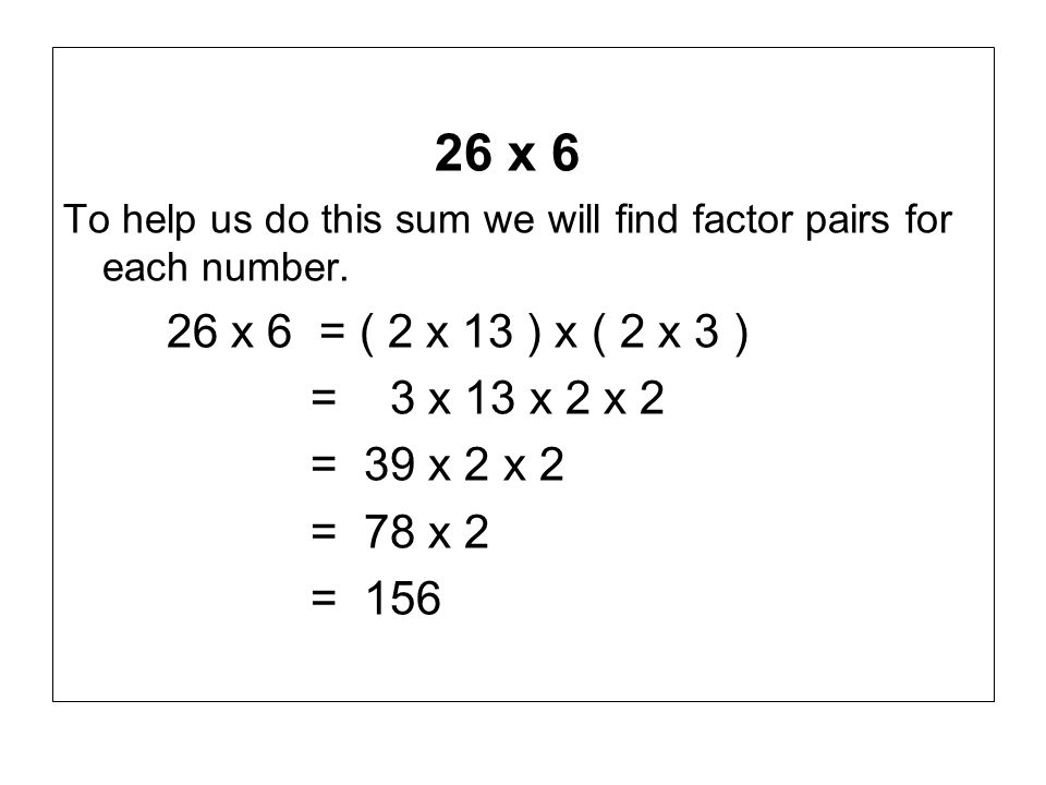 26 x 6 To help us do this sum we will find factor pairs for each number. 26 x 6 = ( 2 x 13 ) x ( 2 x 3 )