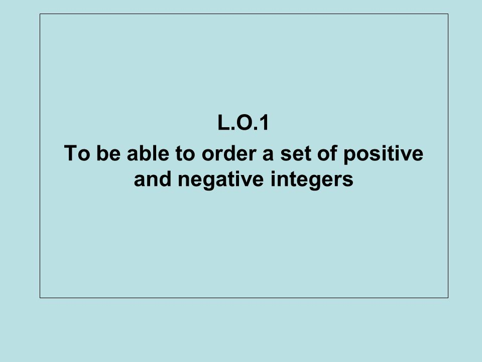 L.O.1 To be able to order a set of positive and negative integers