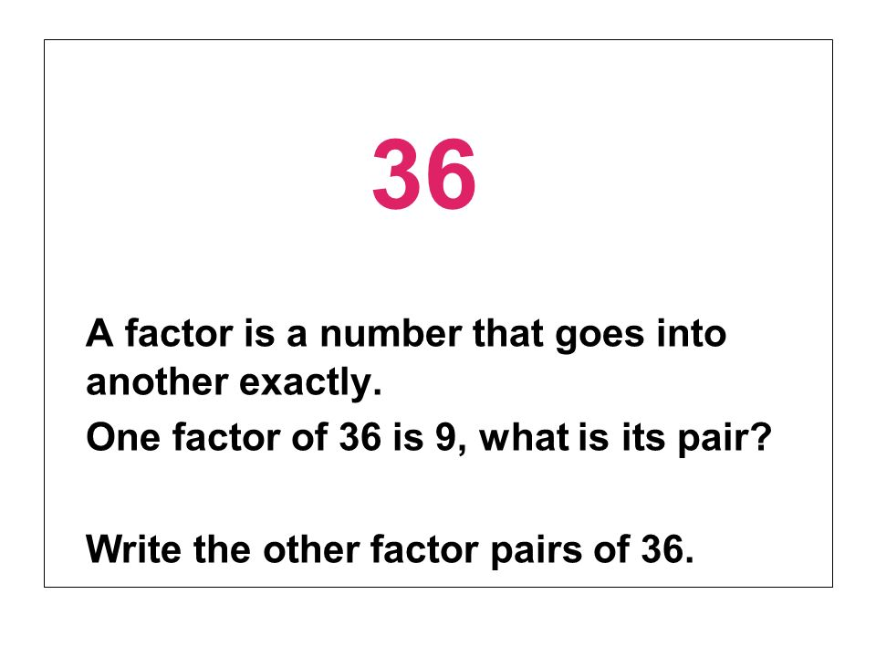 A factor is a number that goes into another exactly.