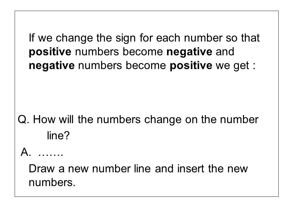 If we change the sign for each number so that positive numbers become negative and negative numbers become positive we get :