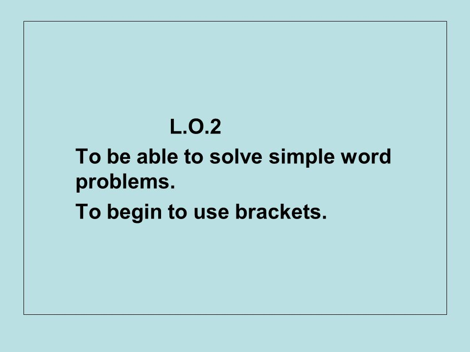 L.O.2 To be able to solve simple word problems. To begin to use brackets.