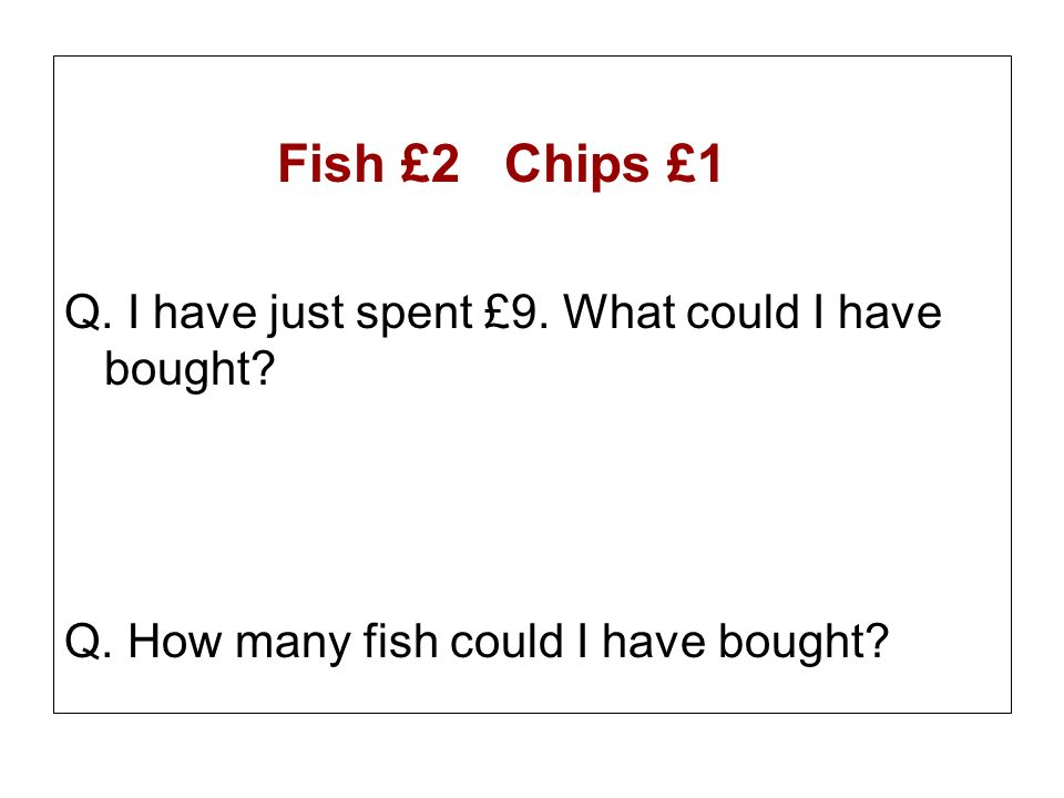 Fish £2 Chips £1 Q. I have just spent £9. What could I have bought.