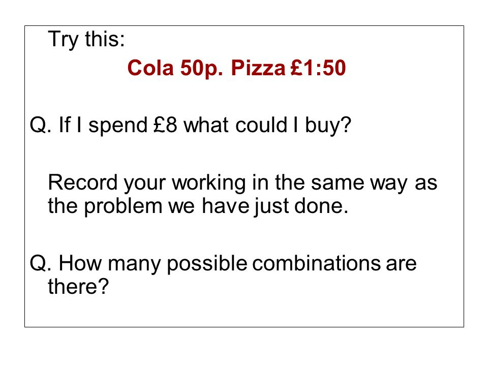 Try this: Cola 50p. Pizza £1:50. Q. If I spend £8 what could I buy Record your working in the same way as the problem we have just done.