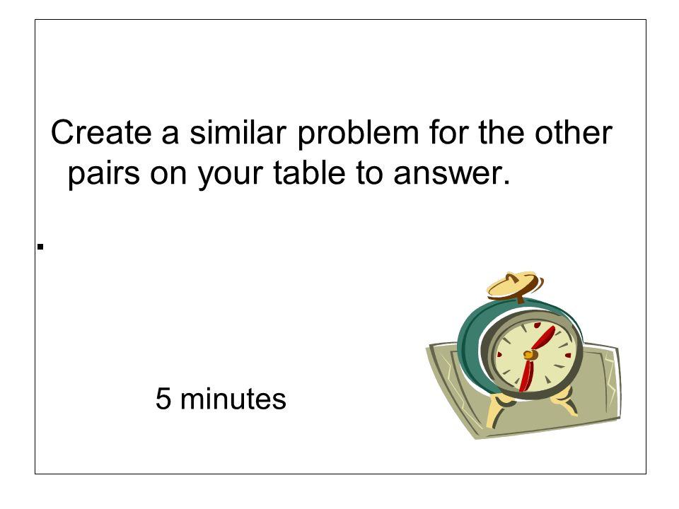 Create a similar problem for the other pairs on your table to answer.