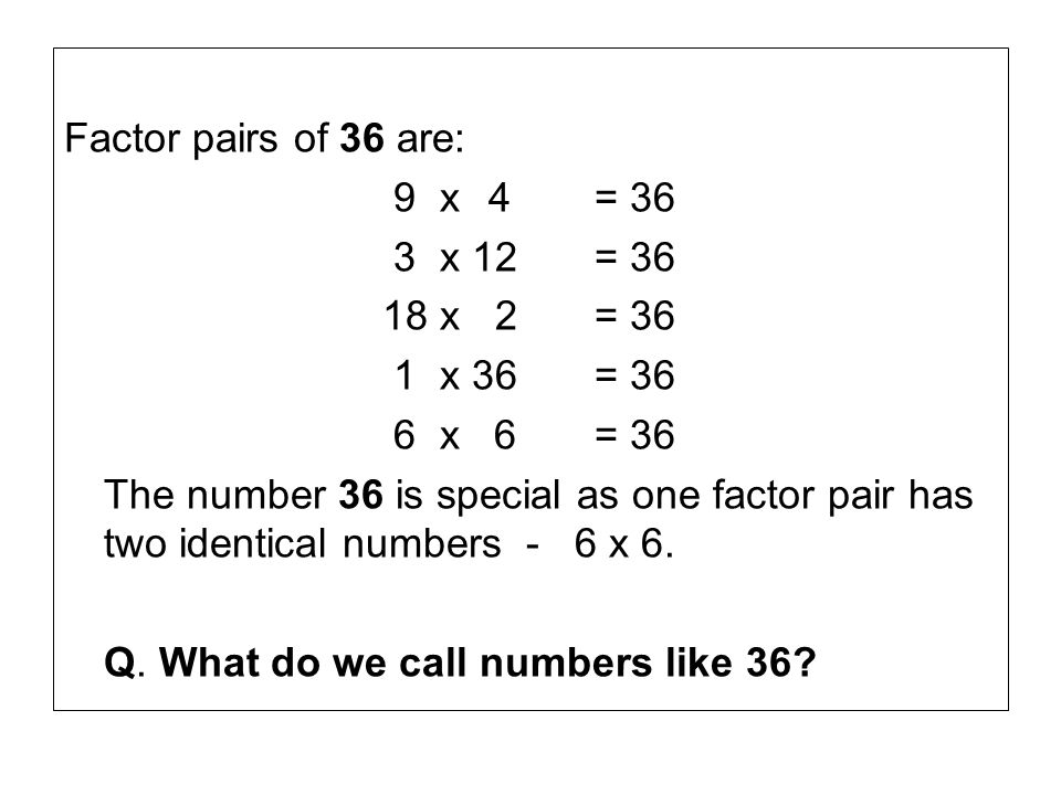 Factor pairs of 36 are: 9 x 4 = 36. 3 x 12 = 36. 18 x 2 = 36. 1 x 36 = 36. 6 x 6 = 36.