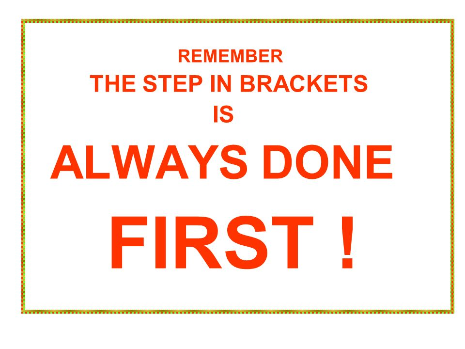 REMEMBER THE STEP IN BRACKETS IS ALWAYS DONE FIRST !