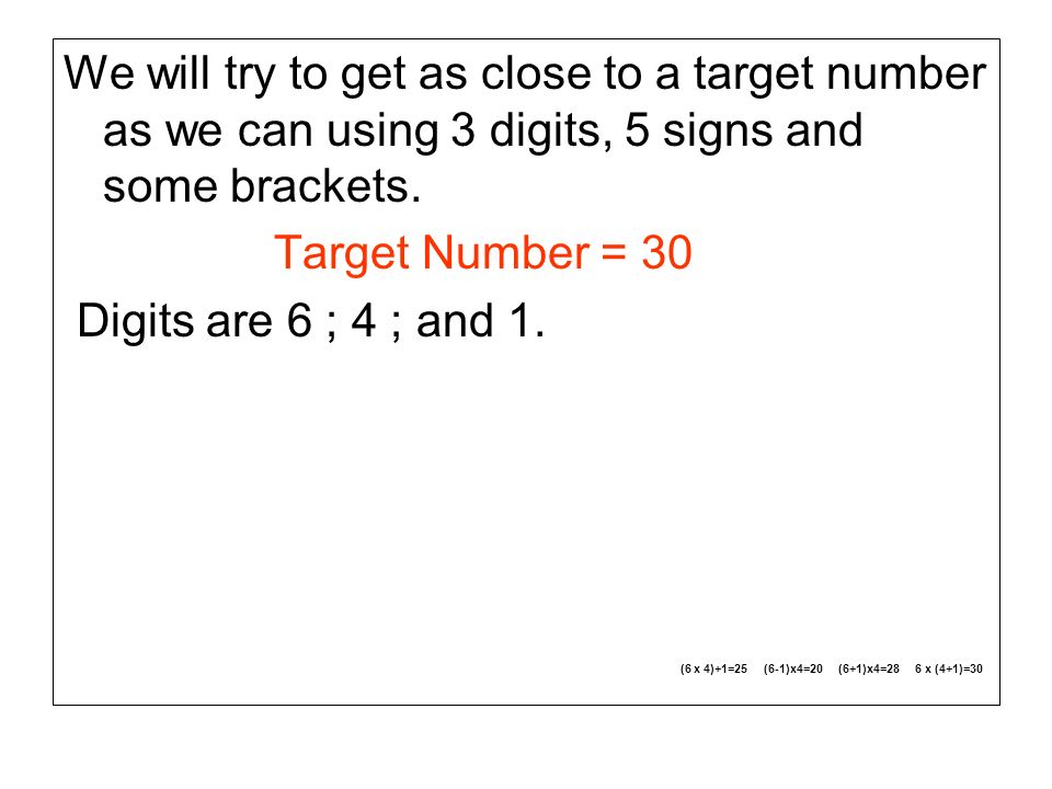 We will try to get as close to a target number as we can using 3 digits, 5 signs and some brackets.