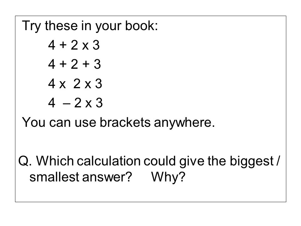 Try these in your book: 4 + 2 x 3. 4 + 2 + 3. 4 x 2 x 3. 4 – 2 x 3. You can use brackets anywhere.