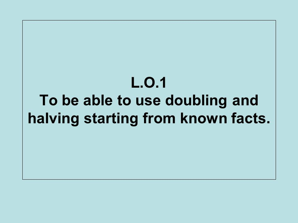L.O.1 To be able to use doubling and halving starting from known facts.