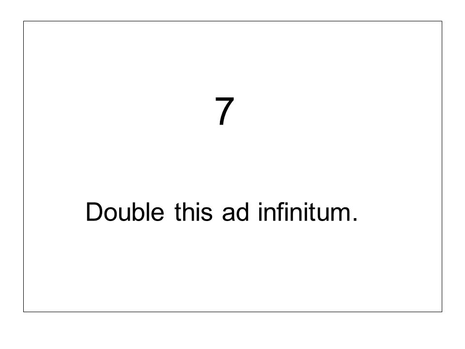 7 Double this ad infinitum.