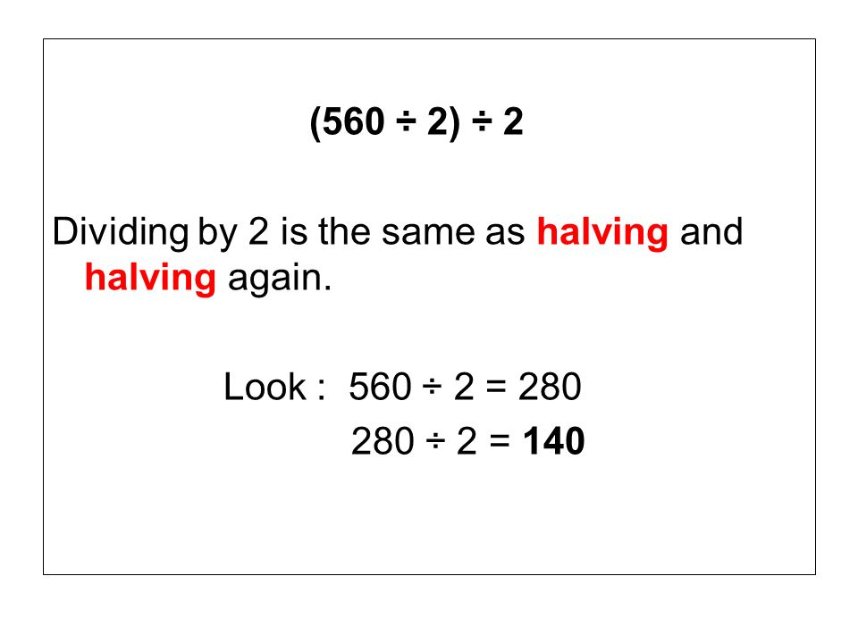 (560 ÷ 2) ÷ 2 Dividing by 2 is the same as halving and halving again.