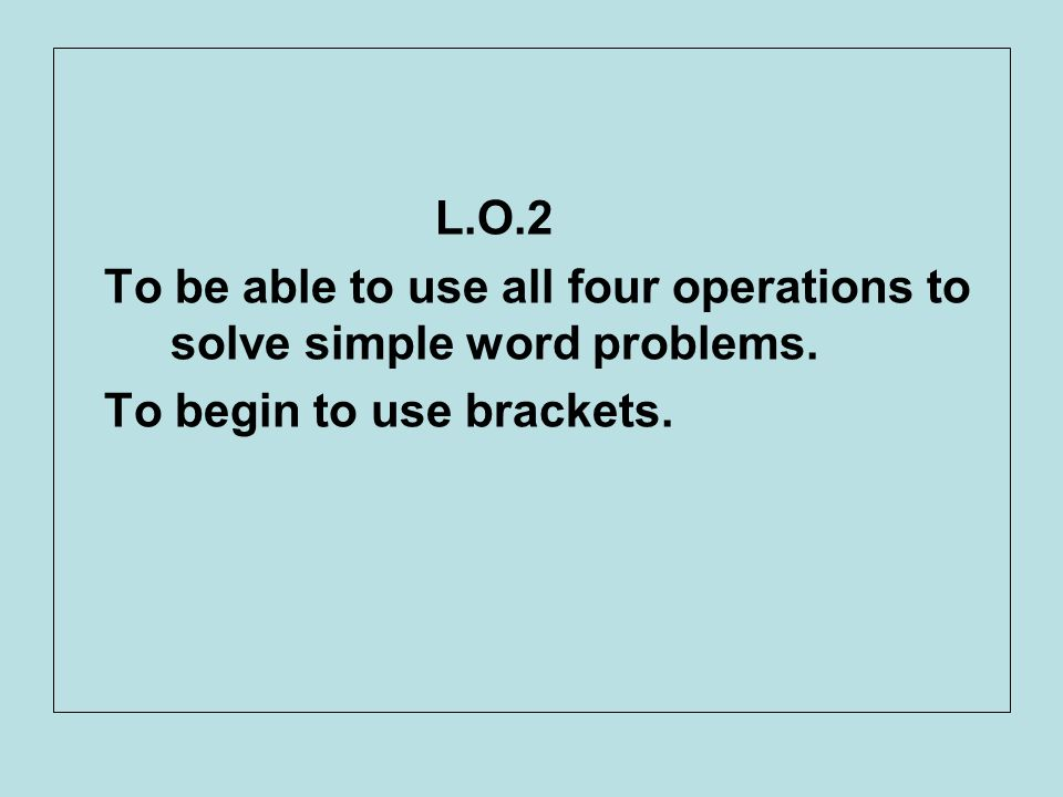 L.O.2 To be able to use all four operations to solve simple word problems.