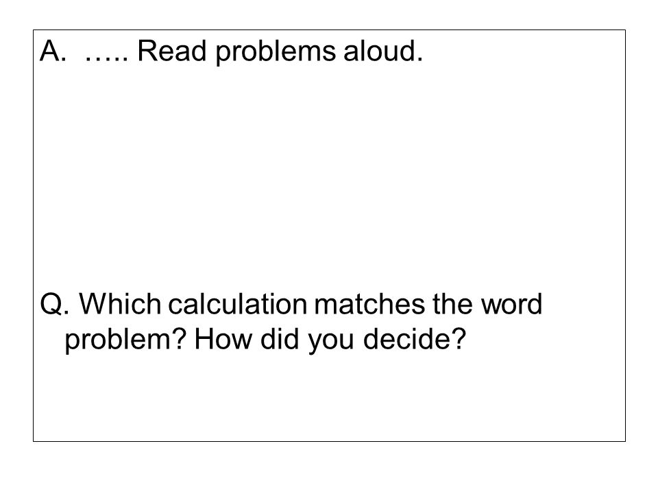 A. ….. Read problems aloud. Q. Which calculation matches the word problem How did you decide