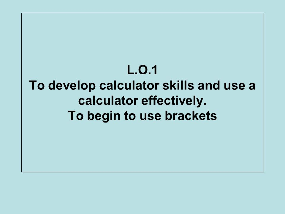 L. O. 1 To develop calculator skills and use a calculator effectively