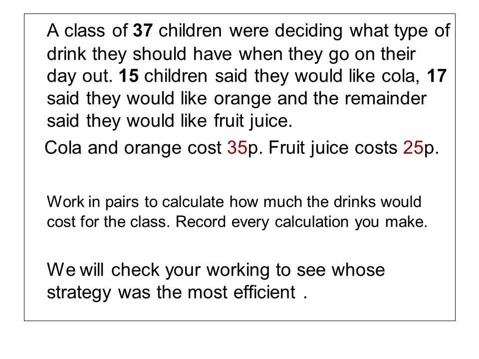 A class of 37 children were deciding what type of drink they should have when they go on their day out. 15 children said they would like cola, 17 said they would like orange and the remainder said they would like fruit juice.