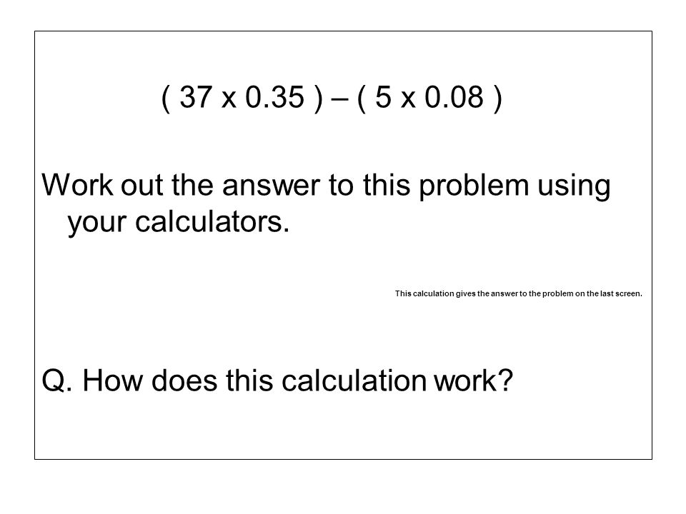 Work out the answer to this problem using your calculators.