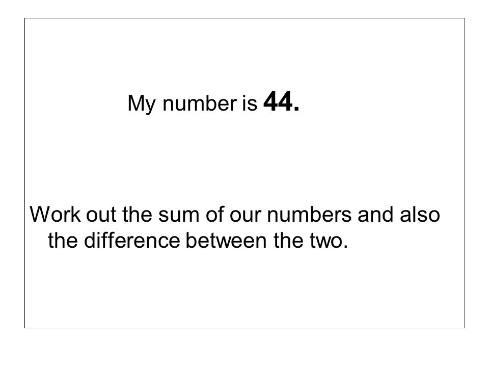 My number is 44. Work out the sum of our numbers and also the difference between the two.